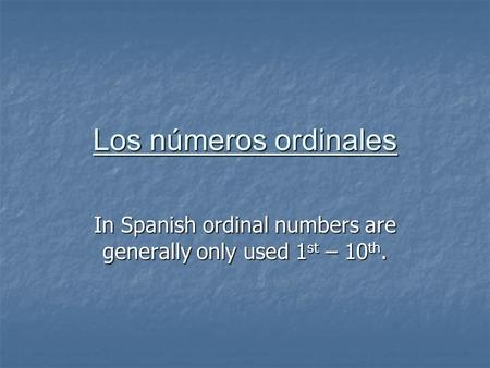 Los números ordinales In Spanish ordinal numbers are generally only used 1 st – 10 th.