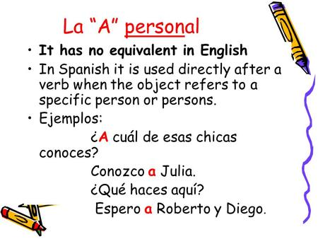 "La ""A"" personal It has no equivalent in English In Spanish it is used directly after a verb when the object refers to a specific person or persons. Ejemplos:"