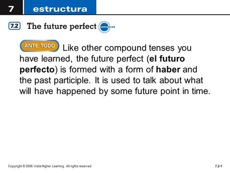 Copyright © 2008 Vista Higher Learning. All rights reserved.7.2-1  Like other compound tenses you have learned, the future perfect (el futuro perfecto)