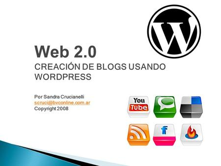 Web 2.0 CREACIÓN DE BLOGS USANDO WORDPRESS Por Sandra Crucianelli Copyright 2008