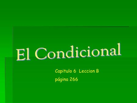 Capitulo 6 Leccion B página 266. El condicional  To talk about what you should, could, or would do use the conditional tense.  The conditional helps.