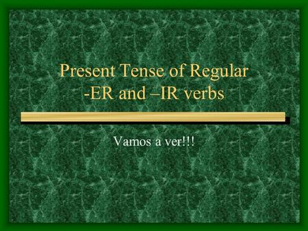 Present Tense of Regular -ER and –IR verbs Vamos a ver!!!