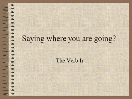 Saying where you are going? The Verb Ir When you talk about where someone is going, use the verb IR YoVoy Túvas El/ella/ud.va Nosotrosvamos Vosotrosvais.