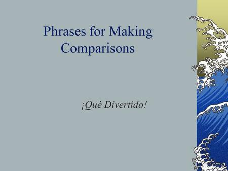 Phrases for Making Comparisons ¡Qué Divertido!. Several phrases are used to compare things. Here are some examples of how we use them. Más que= More than.