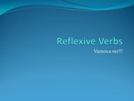 Vamos a ver!!! Reflexive verbs describe actions done to or for oneself. In English, the reflexive pronouns end in –self or –selves and show that the.