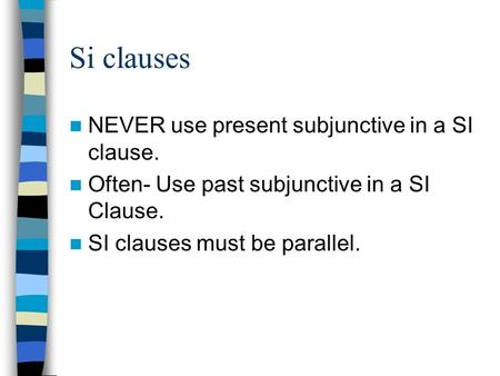 Si clauses NEVER use present subjunctive in a SI clause. Often- Use past subjunctive in a SI Clause. SI clauses must be parallel.