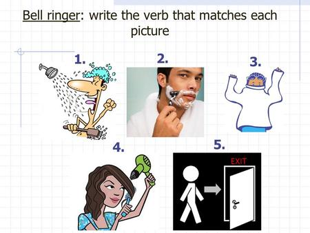 Bell ringer: write the verb that matches each picture 1. 2. 3. 4. EXIT 5.