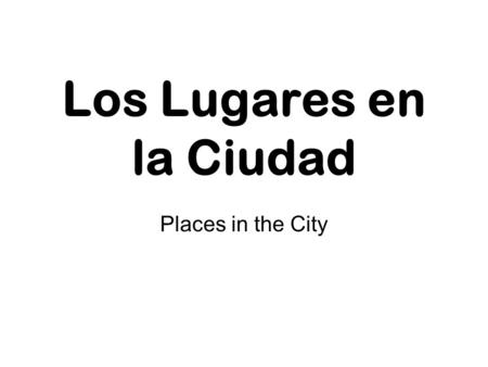 Los Lugares en la Ciudad Places in the City. ¿Adónde vas?
