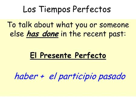 Los Tiempos Perfectos To talk about what you or someone else has done in the recent past: El Presente Perfecto haber + el participio pasado.