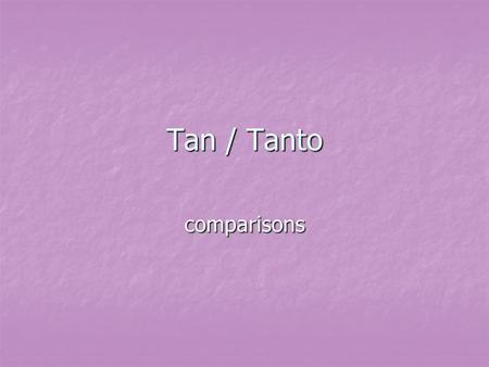 Tan / Tanto comparisons. Tan We use 'Tan' when we are comparing adjectives. We use 'Tan' when we are comparing adjectives. To compare people or things.