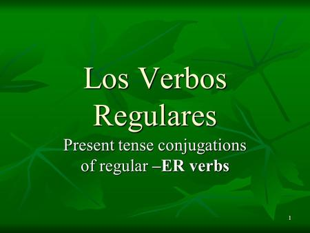 1 Present tense conjugations of regular –ER verbs Los Verbos Regulares.