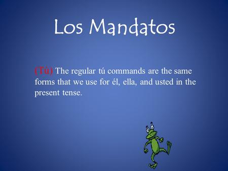 Los Mandatos (Tú) The regular tú commands are the same forms that we use for él, ella, and usted in the present tense.