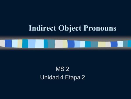 Indirect Object Pronouns MS 2 Unidad 4 Etapa 2 Indirect Object Pronouns n Remember that direct objects answer the questions who Or what about the verb.