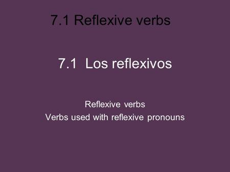 7.1 Reflexive verbs 7.1 Los reflexivos Reflexive verbs Verbs used with reflexive pronouns.