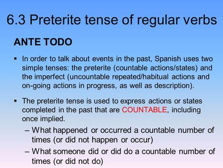 6.3 Preterite tense of regular verbs ANTE TODO  In order to talk about events in the past, Spanish uses two simple tenses: the preterite (countable actions/states)