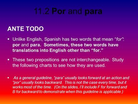 "11.2 Por and para ANTE TODO  Unlike English, Spanish has two words that mean ""for"": por and para. Sometimes, these two words have translations into English."