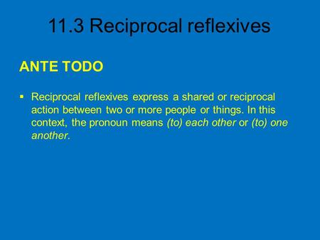 ANTE TODO Reciprocal reflexives express a shared or reciprocal action between two or more people or things. In this context, the pronoun means (to) each.