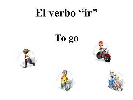 "El verbo ""ir"" To go. El presente Yo voyNosotros vamos Tú vasVosotros vais Ud./Él/Ella vaUds./Ellos/Ellas van go/goes; am/is/are going; do/does go."