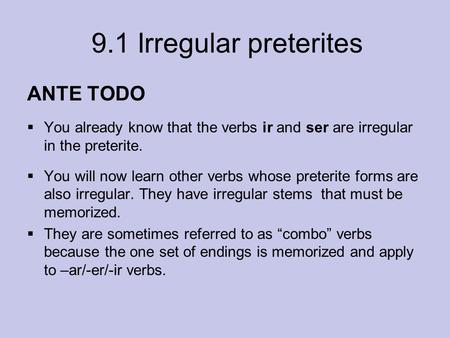 9.1 Irregular preterites ANTE TODO  You already know that the verbs ir and ser are irregular in the preterite.  You will now learn other verbs whose.