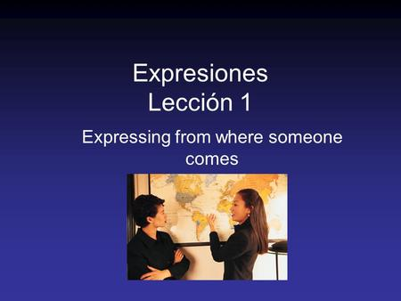 Expresiones Lección 1 Expressing from where someone comes.