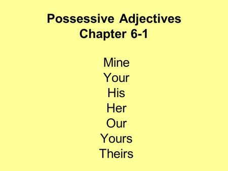 Possessive Adjectives Chapter 6-1 Mine Your His Her Our Yours Theirs.