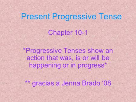 Present Progressive Tense Chapter 10-1 *Progressive Tenses show an action that was, is or will be happening or in progress* ** gracias a Jenna Brado '08.