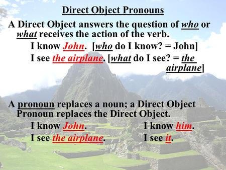 Direct Object Pronouns A Direct Object answers the question of who or what receives the action of the verb. I know John. [who do I know? = John] I see.