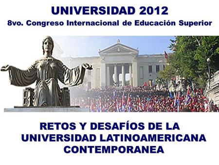RETOS Y DESAFÍOS DE LA UNIVERSIDAD LATINOAMERICANA CONTEMPORANEA UNIVERSIDAD 2012 8vo. Congreso Internacional de Educación Superior.