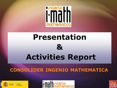 Presentation & Activities Report CONSOLIDER INGENIO MATHEMATICA.