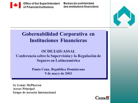 Office of the Superintendent of Financial Institutions Bureau du surintendant des institutions financières Gobernabilidad Corporativa en Instituciones.