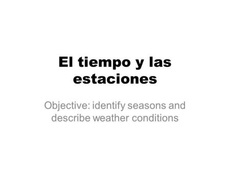 El tiempo y las estaciones Objective: identify seasons and describe weather conditions.