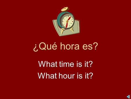 ¿Qué hora es? What time is it? What hour is it? 1:00 = Es la una. 2:00 = Son las dos. 3:00 = Son las tres. 4:00 = Son las cuatro. 5:00 = Son las cinco.