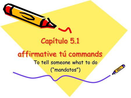 "Capítulo 5.1 affirmative tú commands To tell someone what to do (""mandatos"")"