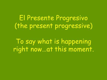 El Presente Progresivo (the present progressive) To say what is happening right now…at this moment.