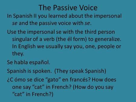 The Passive Voice In Spanish II you learned about the impersonal se and the passive voice with se. Use the impersonal se with the third person singular.