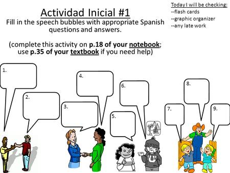 Actividad Inicial #1 Fill in the speech bubbles with appropriate Spanish questions and answers. (complete this activity on p.18 of your notebook; use p.35.