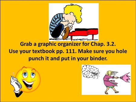 Grab a graphic organizer for Chap. 3.2. Use your textbook pp. 111. Make sure you hole punch it and put in your binder.