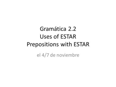 Gramática 2.2 Uses of ESTAR Prepositions with ESTAR el 4/7 de noviembre.