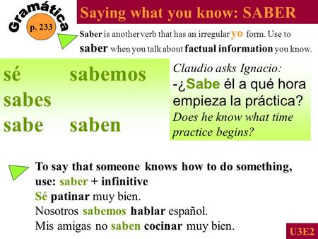 Saying what you know: SABER p. 233 U3E2 Saber is another verb that has an irregular yo form. Use to saber when you talk about factual information you.