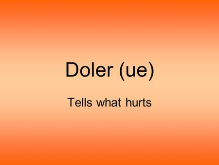 Doler (ue) Tells what hurts. Doler (ue) The (ue) tells us that it's a... stem-changing verb!