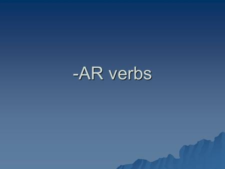 "-AR verbs. -AR Verbs  As you know, an ""INFINITIVE"" in English is the not-conjugated verb:  To dance, to swim, to run.  In Spanish, an INFINITIVE ends."