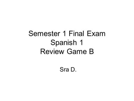 Semester 1 Final Exam Spanish 1 Review Game B Sra D.