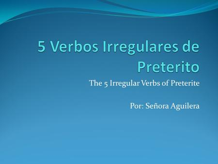 The 5 Irregular Verbs of Preterite Por: Señora Aguilera.