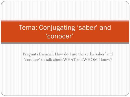 Pregunta Esencial: How do I use the verbs 'saber' and 'conocer' to talk about WHAT and WHOM I know? Tema: Conjugating 'saber' and 'conocer'