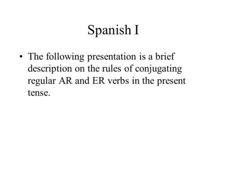 Spanish I The following presentation is a brief description on the rules of conjugating regular AR and ER verbs in the present tense.