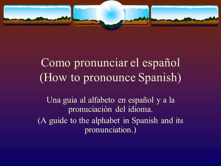 Como pronunciar el español (How to pronounce Spanish) Una guia al alfabeto en español y a la pronuciación del idioma. (A guide to the alphabet in Spanish.