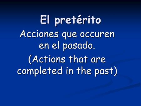 El pretérito Acciones que occuren en el pasado. (Actions that are completed in the past)