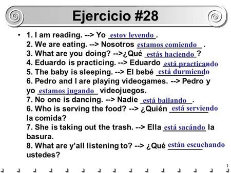 1 Ejercicio #28 1. I am reading. --> Yo ___________. 2. We are eating. --> Nosotros _______________. 3. What are you doing? -->¿Qué ____________? 4. Eduardo.