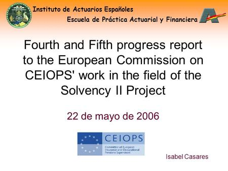Instituto de Actuarios Españoles Escuela de Práctica Actuarial y Financiera Isabel Casares Fourth and Fifth progress report to the European Commission.
