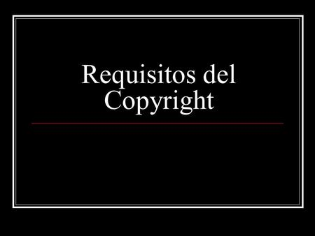 Requisitos del Copyright. 17 U.S.C. §102 Subject Matter (a) Copyright protection subsists, in accordance with this title, in original works of authorship.